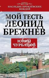 ЧУРБАНОВ Ю.М. МОЙ ТЕСТЬ ЛЕОНИД БРЕЖНЕВ